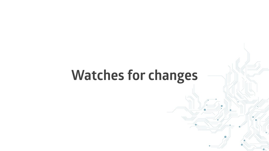 Watches for changes