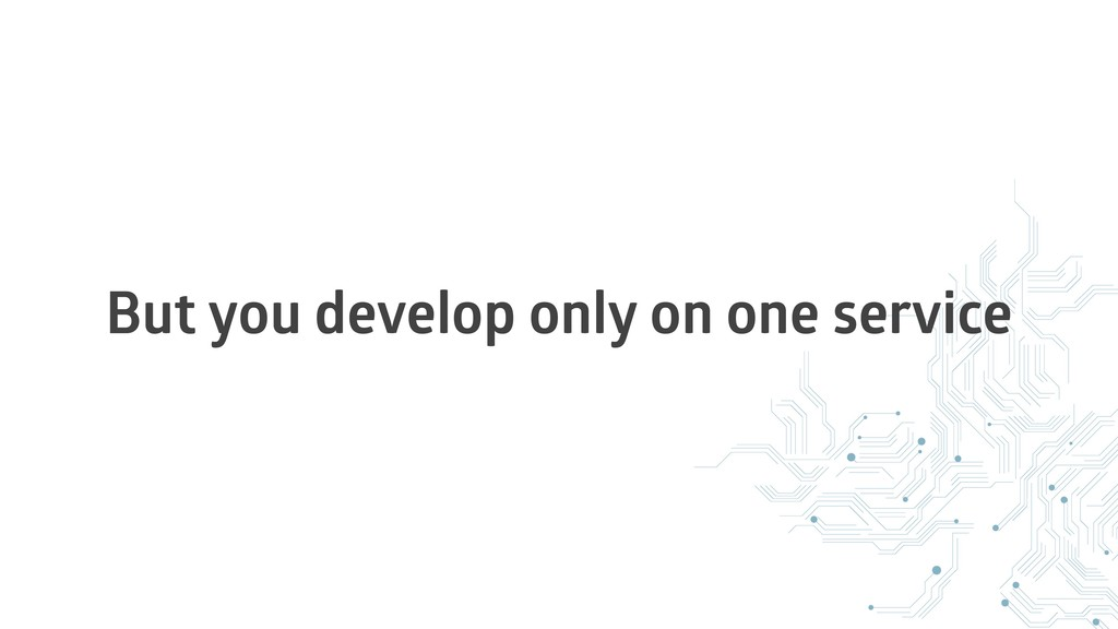 But you develop only on one service