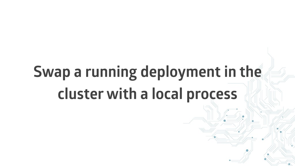 Swap a running deployment in the cluster with a...