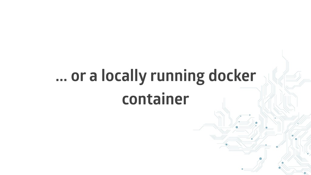 ... or a locally running docker container