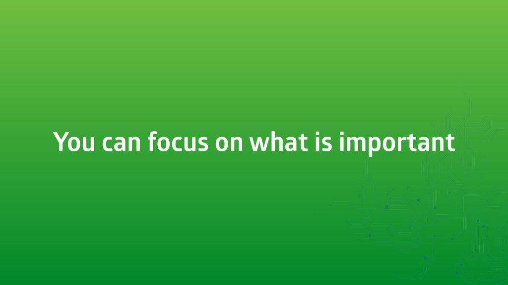 You can focus on what is important