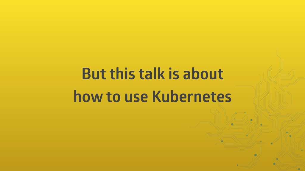 But this talk is about how to use Kubernetes