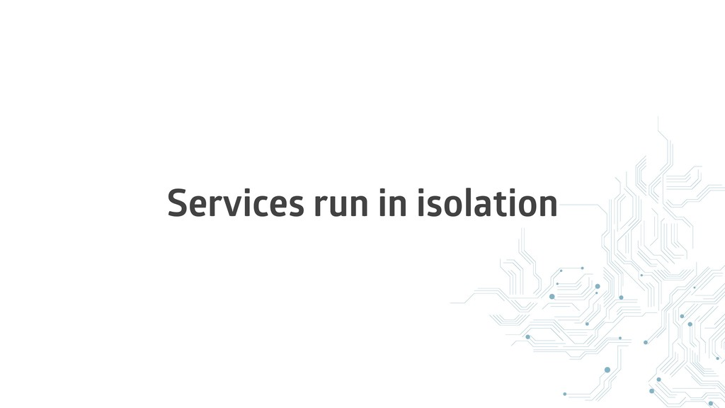 Services run in isolation
