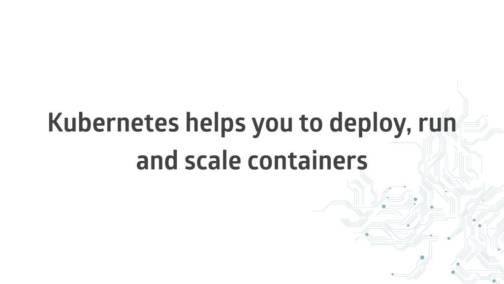 Kubernetes helps you to deploy, run and scale c...