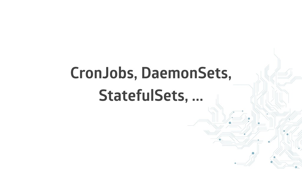 CronJobs, DaemonSets, StatefulSets, ...