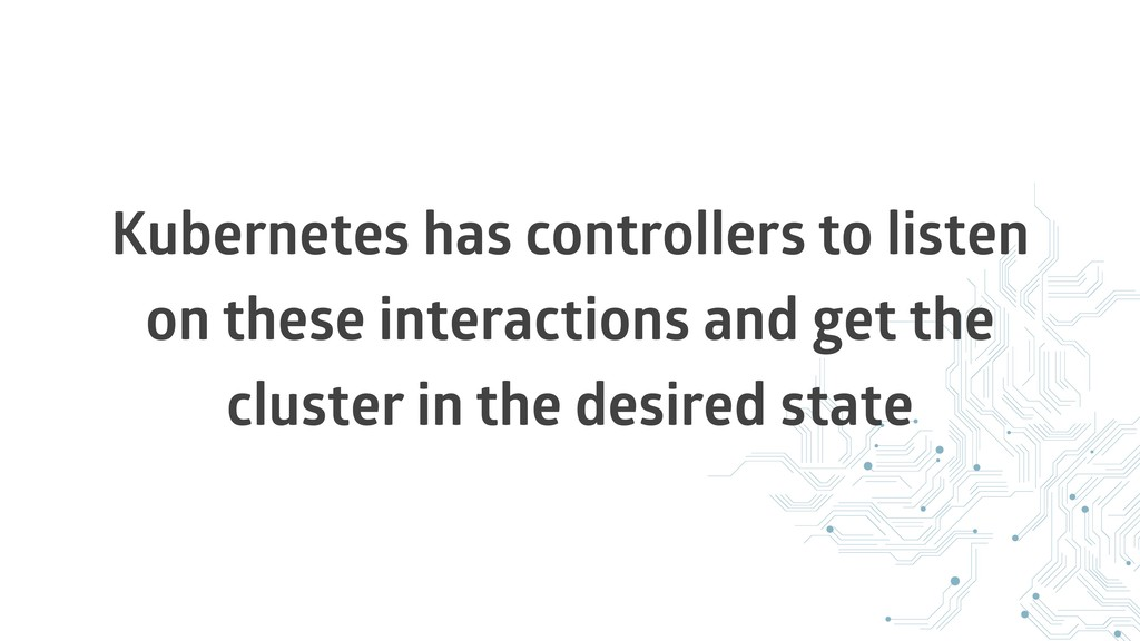 Kubernetes has controllers to listen on these i...