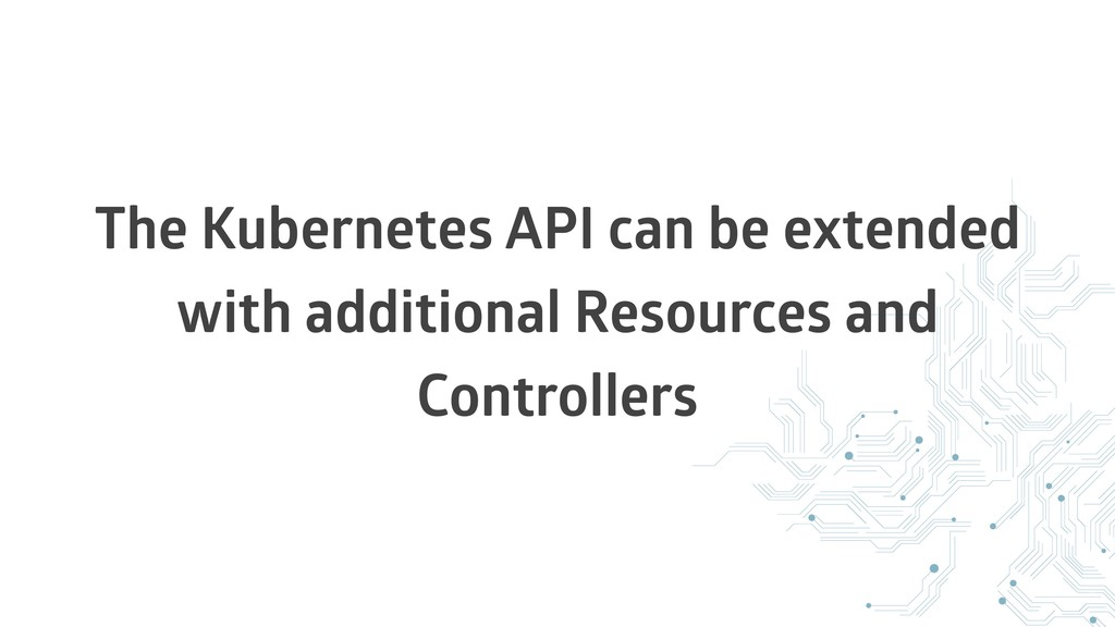 The Kubernetes API can be extended with additio...