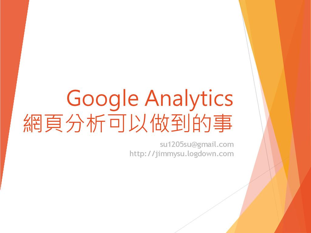 Google Analytics 網頁分析可以做到的事 su1205su@gmail.com ...