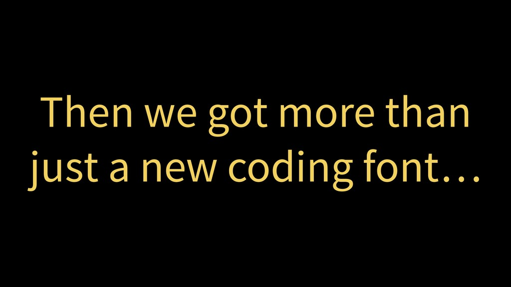 Then we got more than just a new coding font…