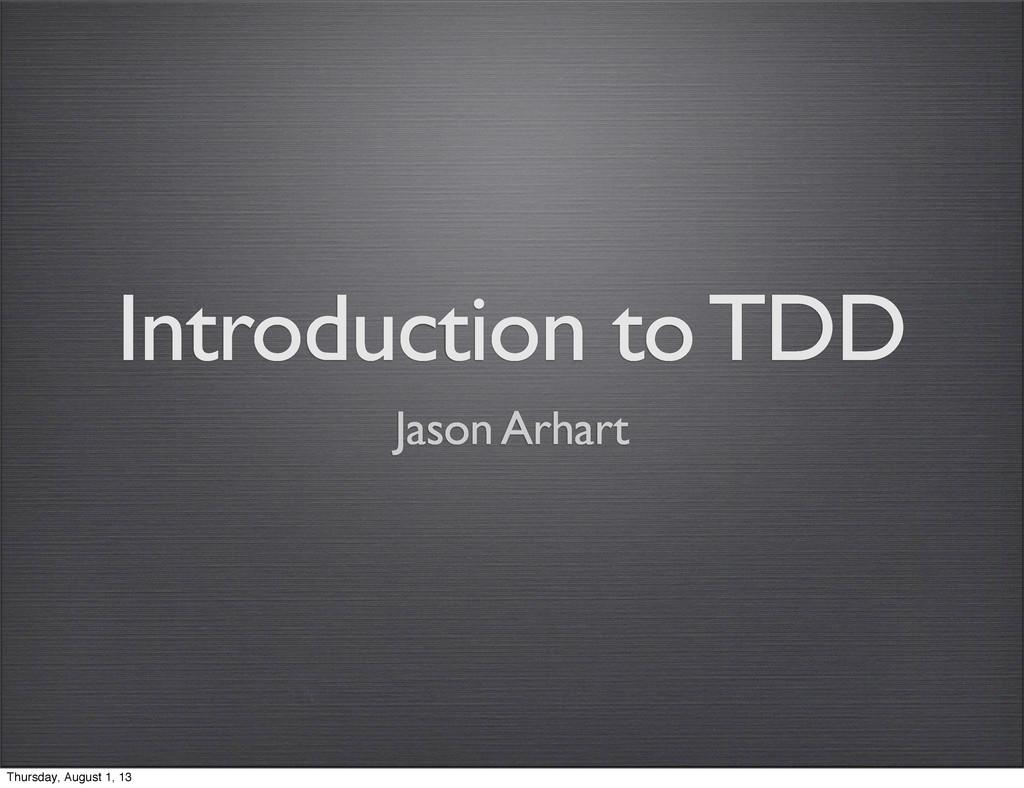 Introduction to TDD Jason Arhart Thursday, Augu...