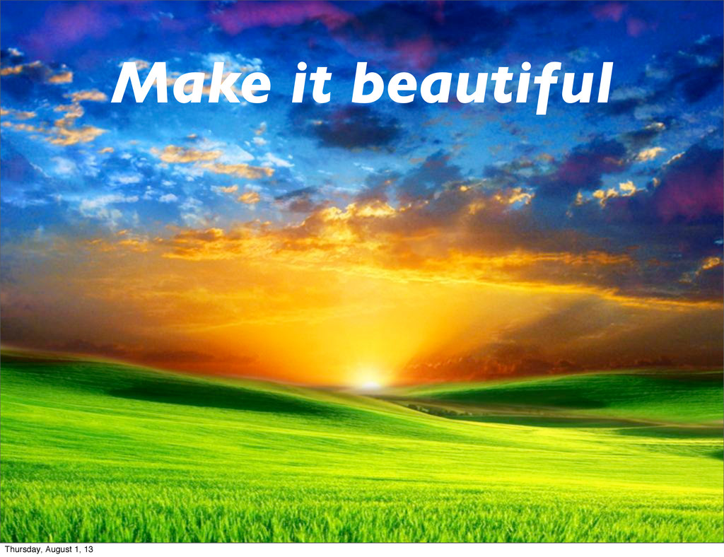 Make it beautiful Thursday, August 1, 13