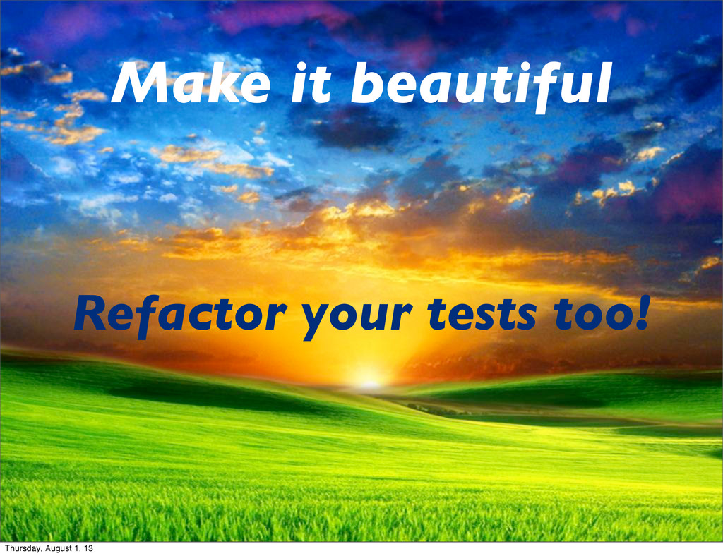 Make it beautiful Refactor your tests too! Thur...