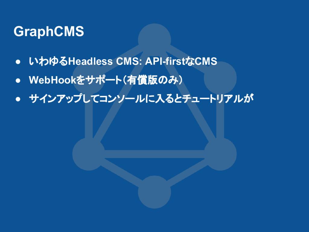 GraphCMS ● いわゆるHeadless CMS: API-firstなCMS ● We...