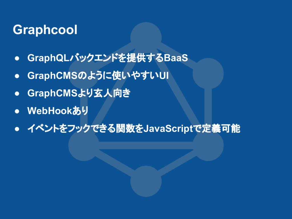 Graphcool ● GraphQLバックエンドを提供するBaaS ● GraphCMSのよ...