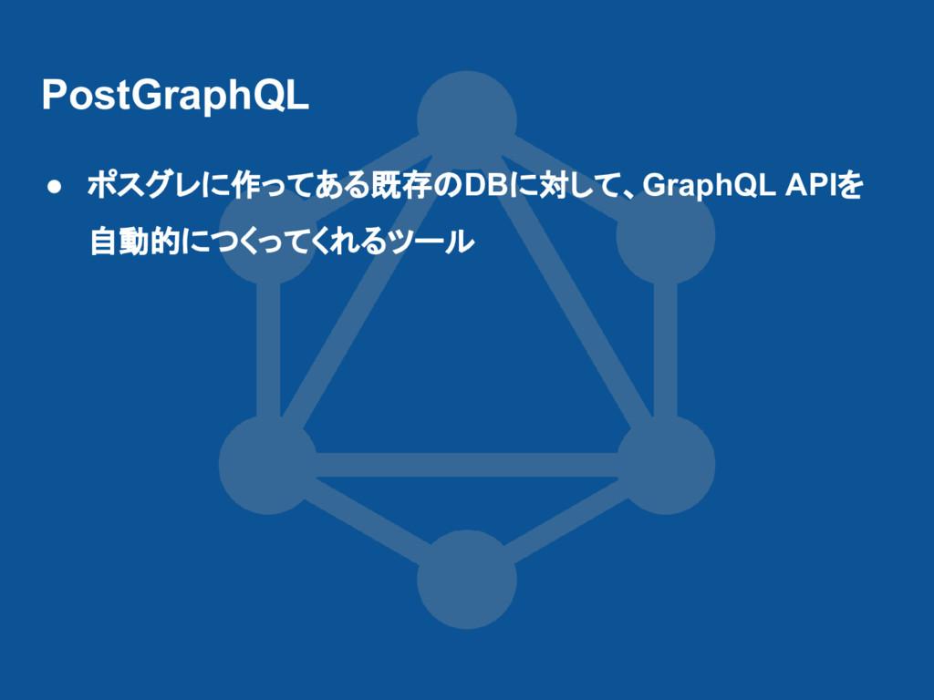 PostGraphQL ● ポスグレに作ってある既存のDBに対して、GraphQL APIを ...