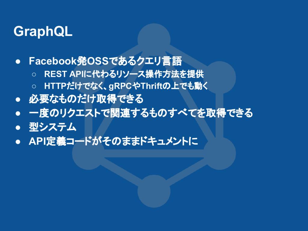 GraphQL ● Facebook発OSSであるクエリ言語 ○ REST APIに代わるリソ...