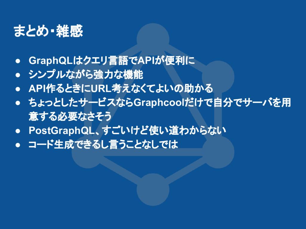 まとめ・雑感 ● GraphQLはクエリ言語でAPIが便利に ● シンプルながら強力な機能 ●...