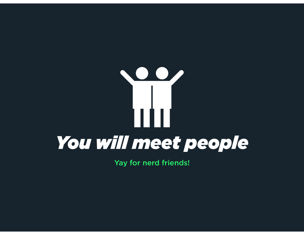 You will meet people Yay for nerd friends!