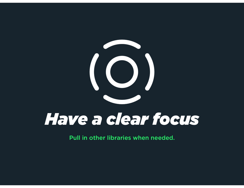 Have a clear focus Pull in other libraries when...