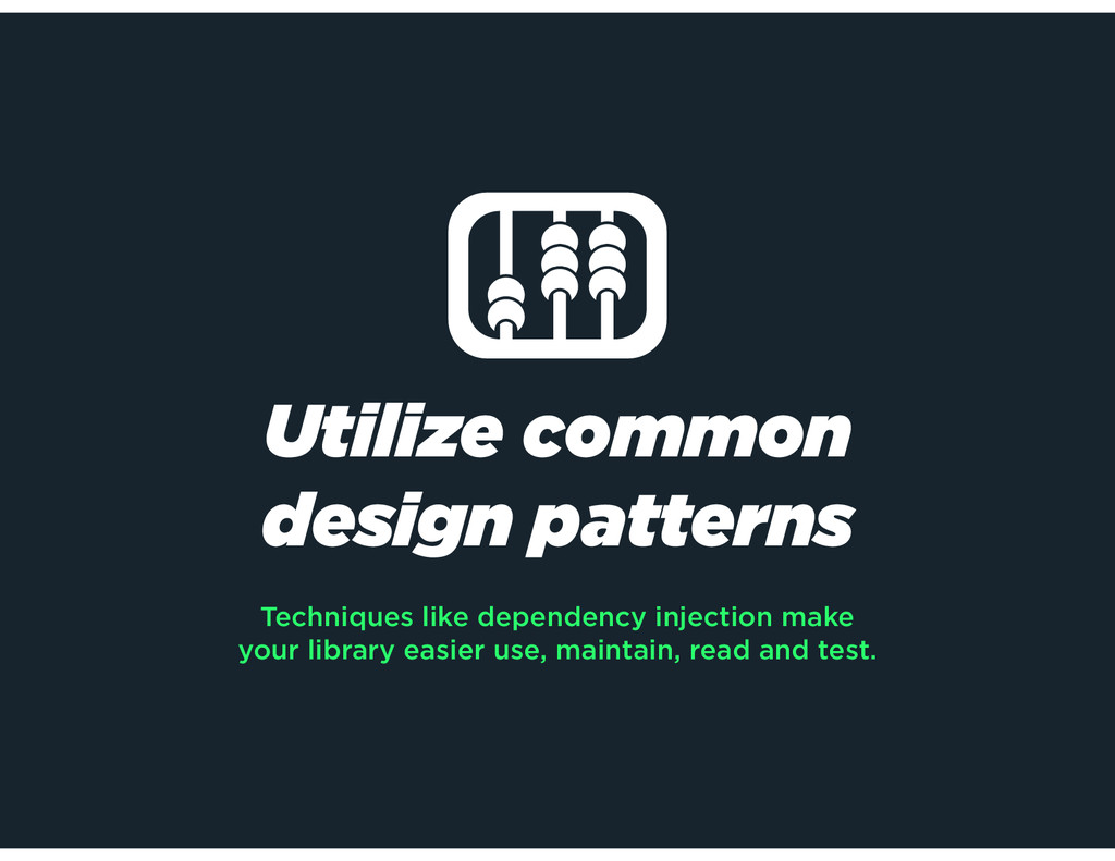 Utilize common design patterns Techniques like ...