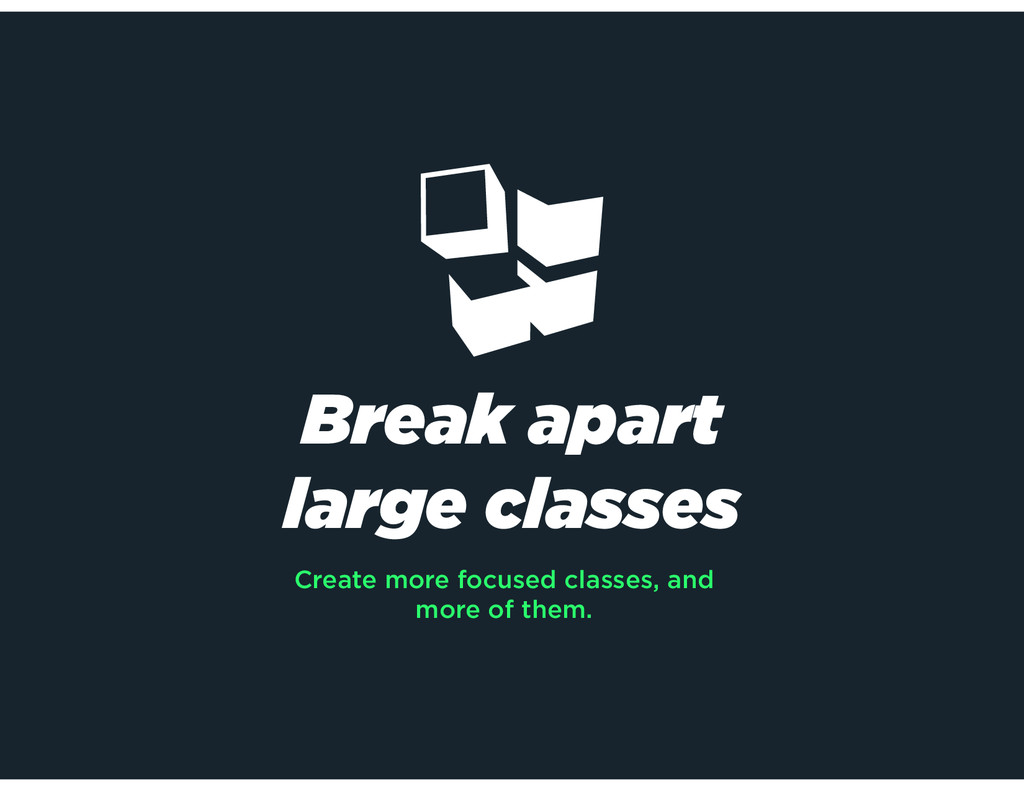 Break apart large classes Create more focused c...