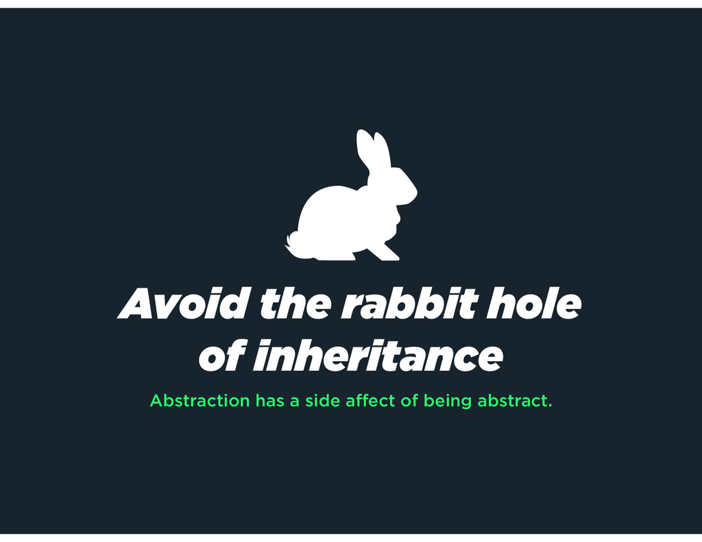 Avoid the rabbit hole of inheritance Abstractio...