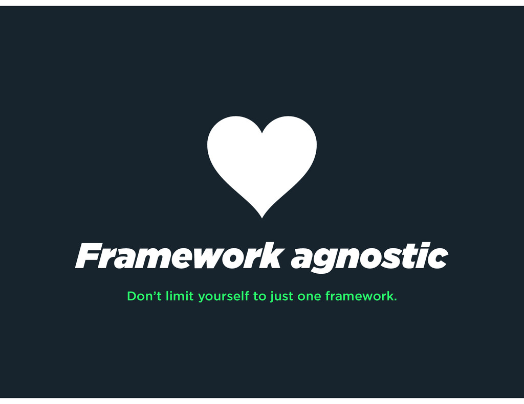 Framework agnostic Don't limit yourself to just...
