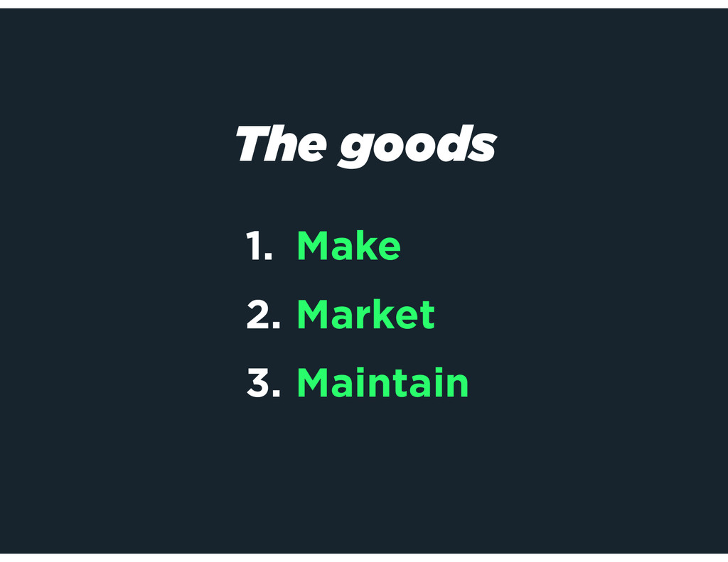 1. Make 2. Market 3. Maintain The goods