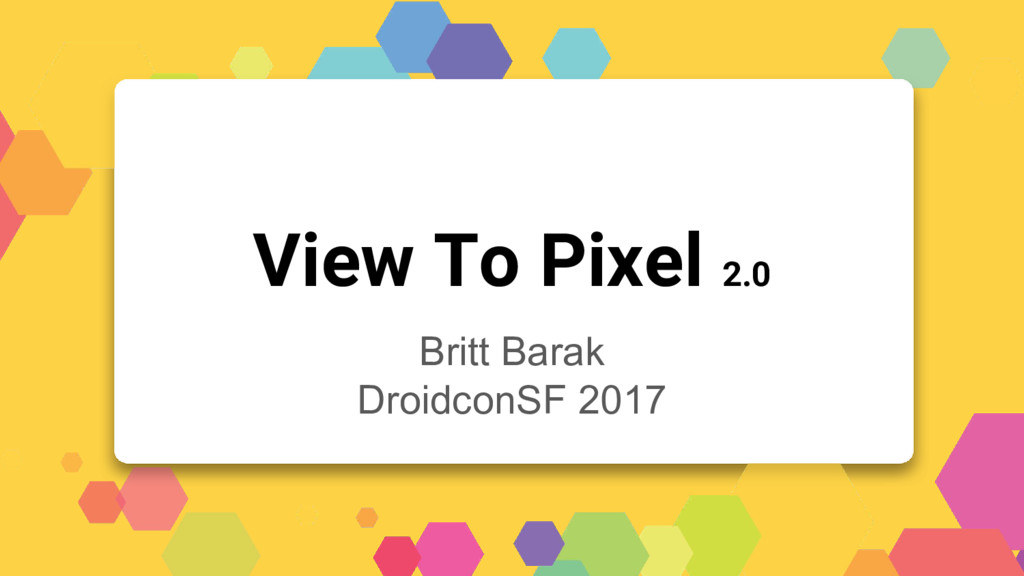 View To Pixel 2.0 Britt Barak DroidconSF 2017