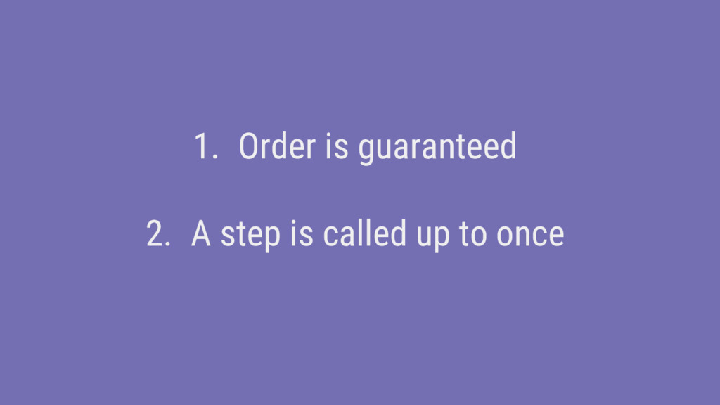 1. Order is guaranteed 2. A step is called up t...