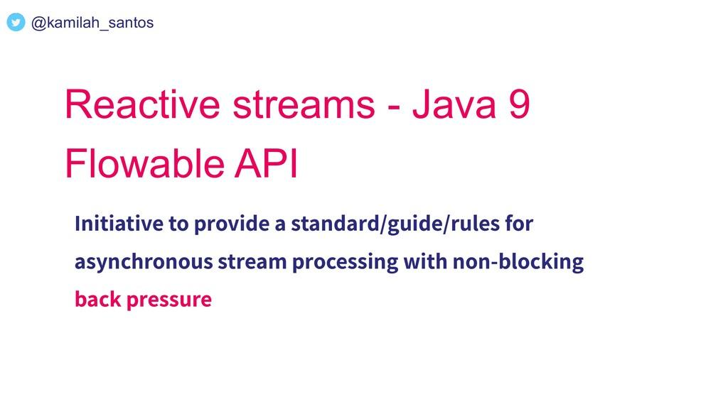@kamilah_santos Reactive streams - Java 9 Flowa...
