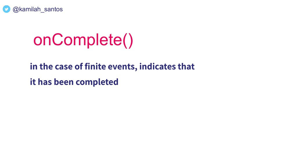 onComplete() in the case of finite events, indic...