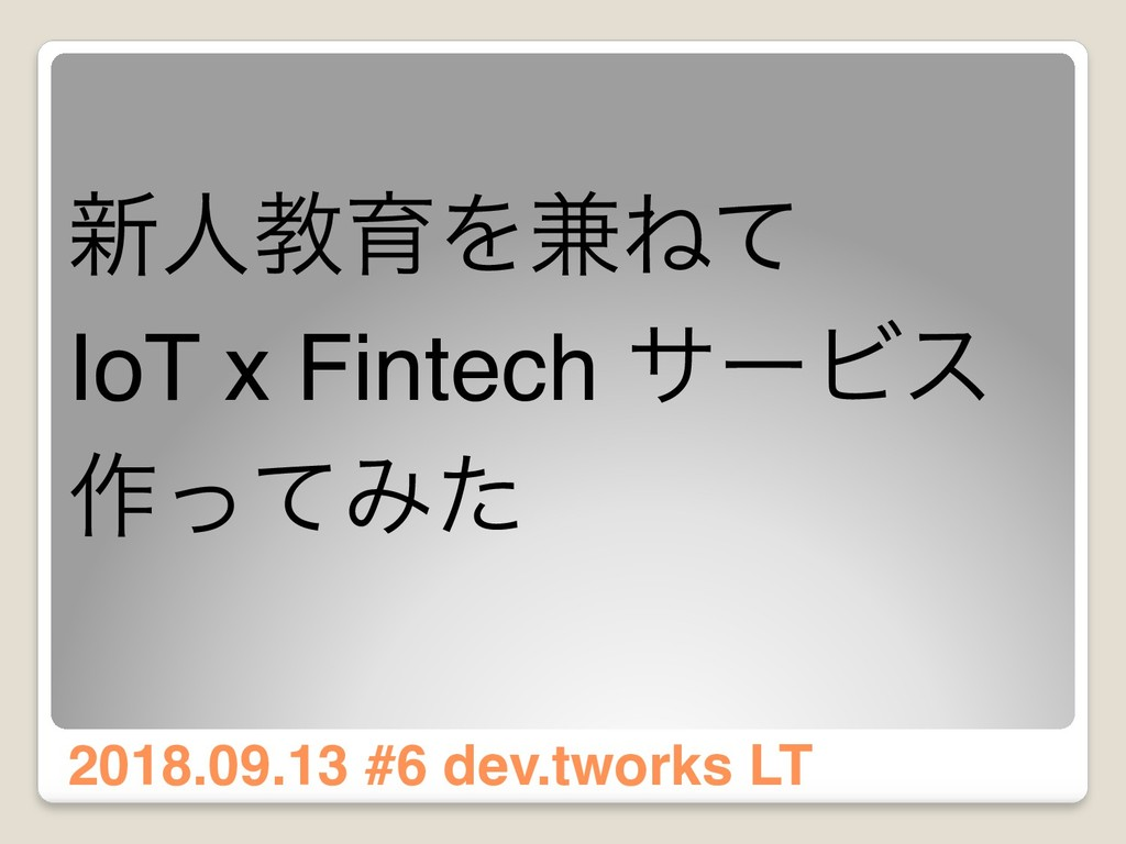 ৽ਓڭҭΛ݉Ͷͯ IoT x Fintech αʔϏε ࡞ͬͯΈͨ 2018.09.13 #6...