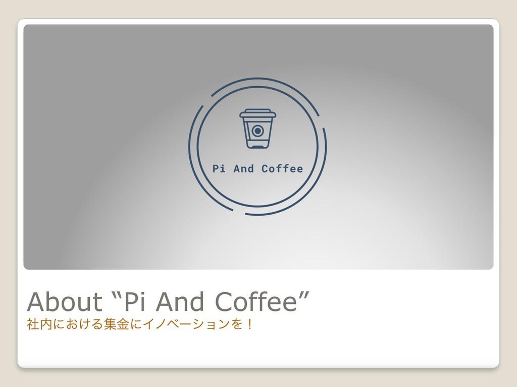 "About ""Pi And Coffee"" ࣾʹ͓͚ΔूۚʹΠϊϕʔγϣϯΛʂ"