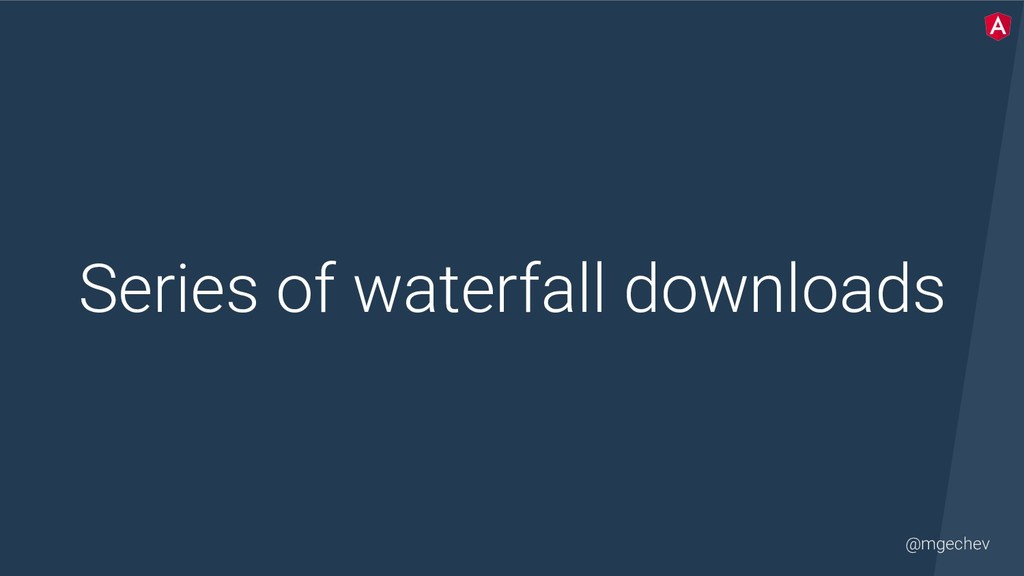 @mgechev Series of waterfall downloads