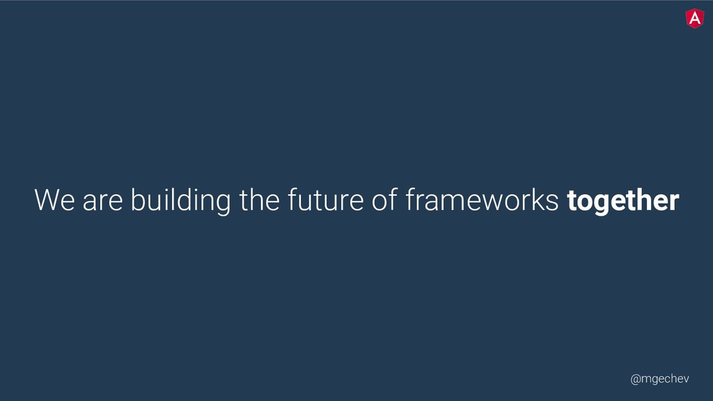 @mgechev We are building the future of framewor...