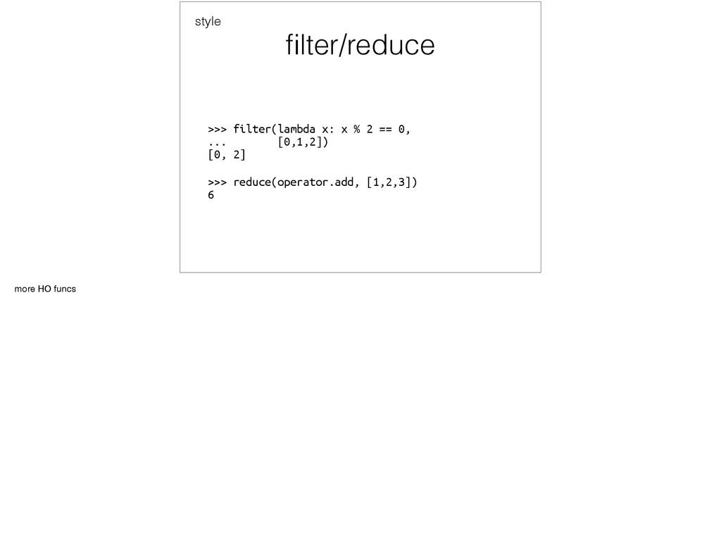 filter/reduce >>> filter(lambda x: x % 2 == 0, ...