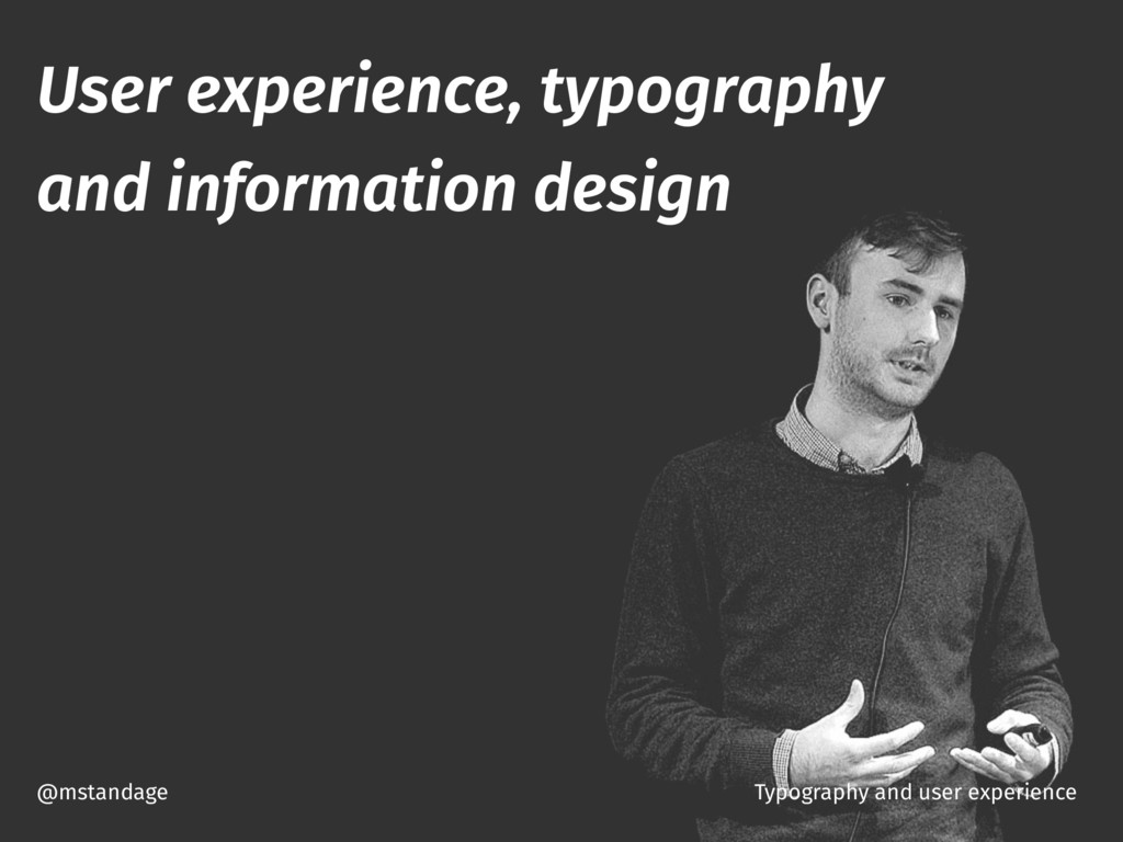 @mstandage User experience, typography and info...