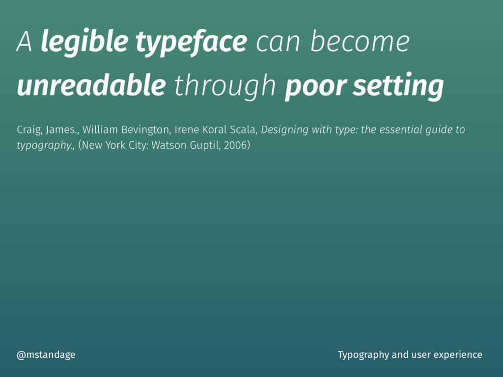 A legible typeface can become unreadable throug...