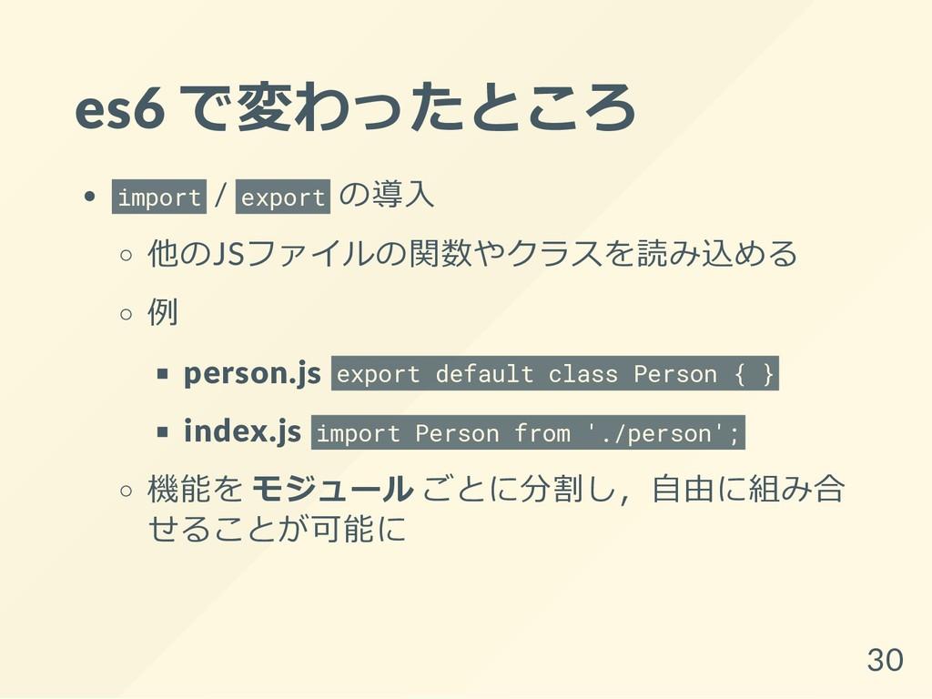 es6 で変わったところ import / export の導入 他のJSファイルの関数やクラ...