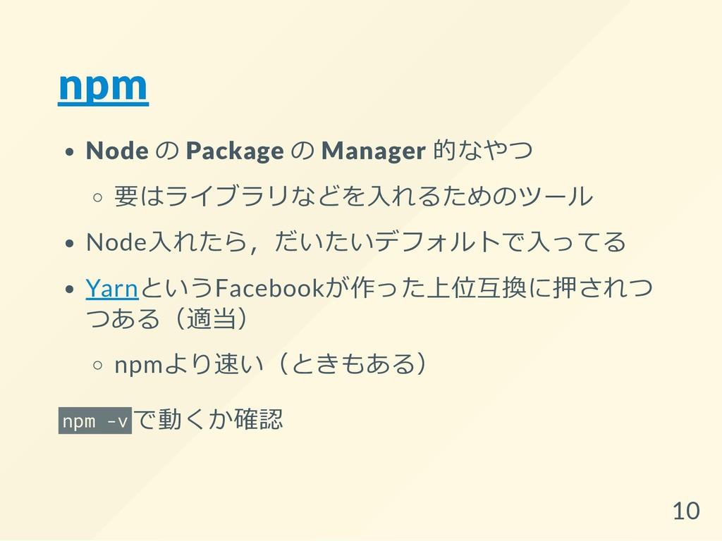 npm Node の Package の Manager 的なやつ 要はライブラリなどを入れる...