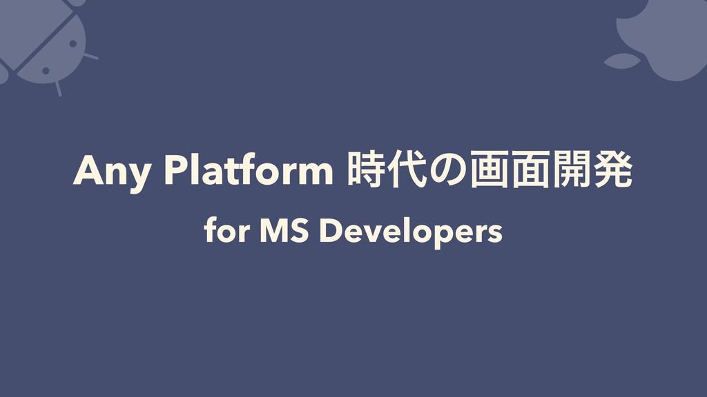 Any Platform ͷը໘։ൃ for MS Developers