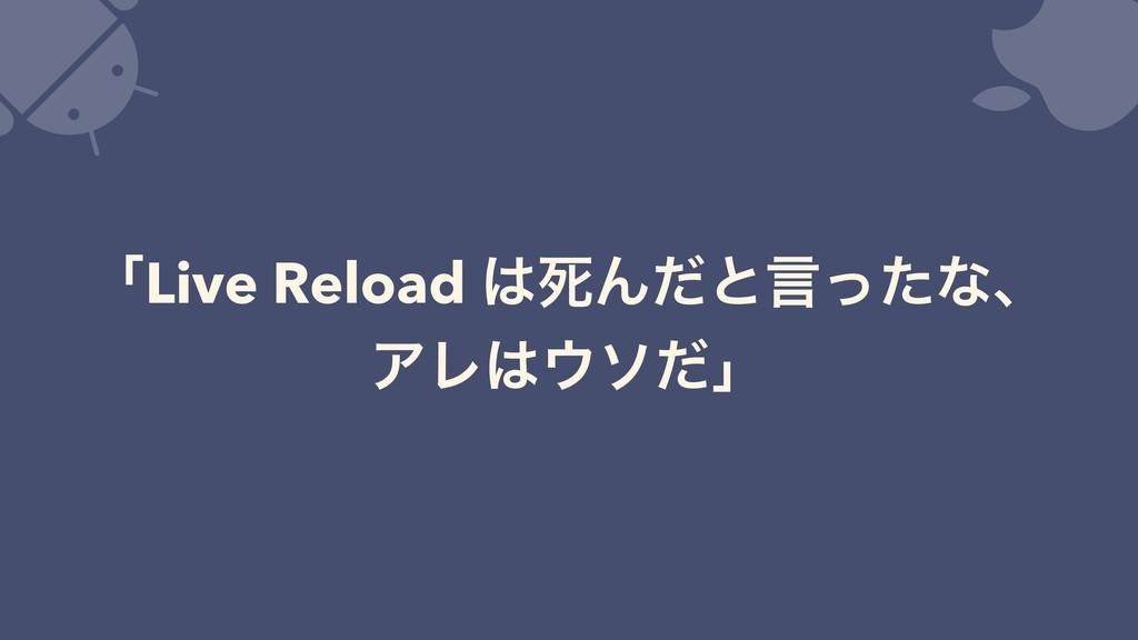 ʮLive Reload ࢮΜͩͱݴͬͨͳɺ ΞϨιͩʯ
