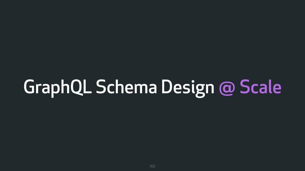 GraphQL Schema Design @ Scale 102