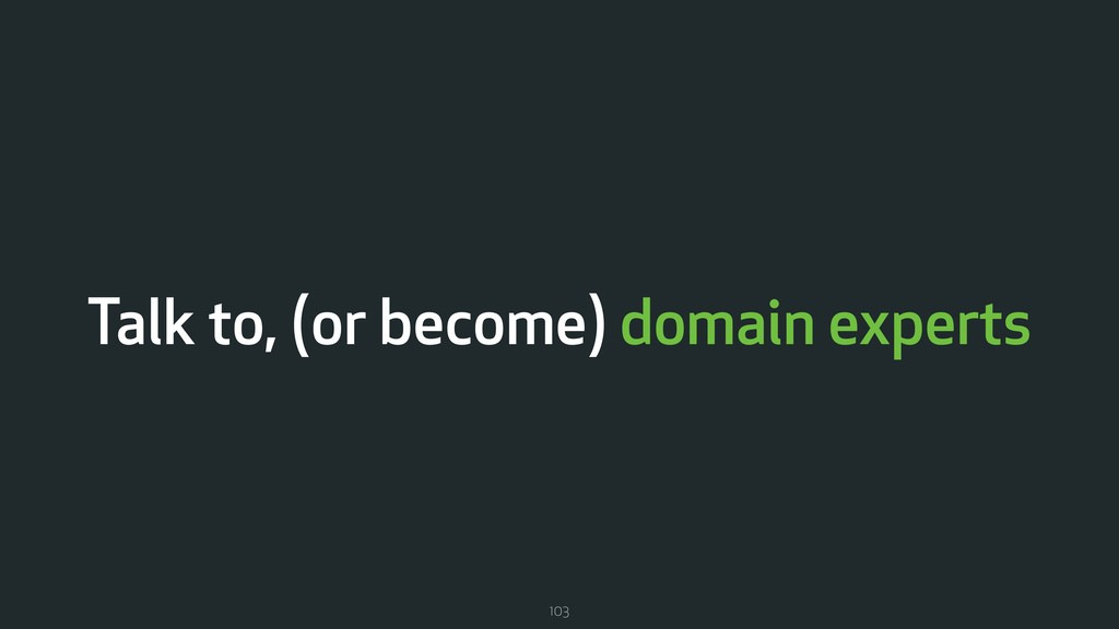 Talk to, (or become) domain experts 103