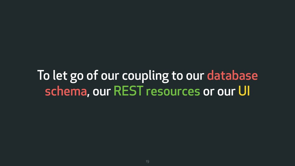 To let go of our coupling to our database schem...