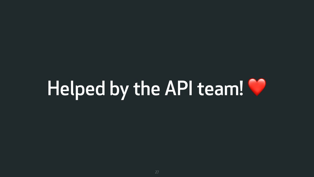 Helped by the API team! ❤ 27