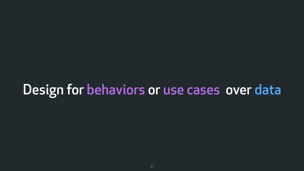 Design for behaviors or use cases over data 32