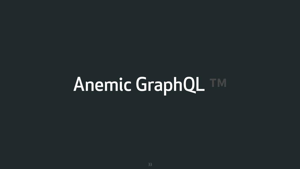 Anemic GraphQL ™ 33
