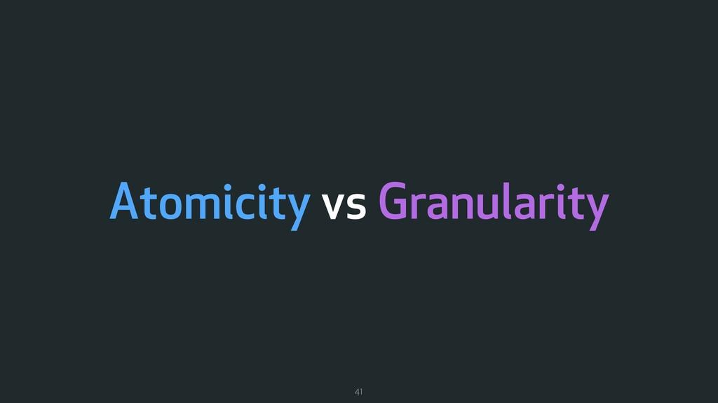 Atomicity vs Granularity 41
